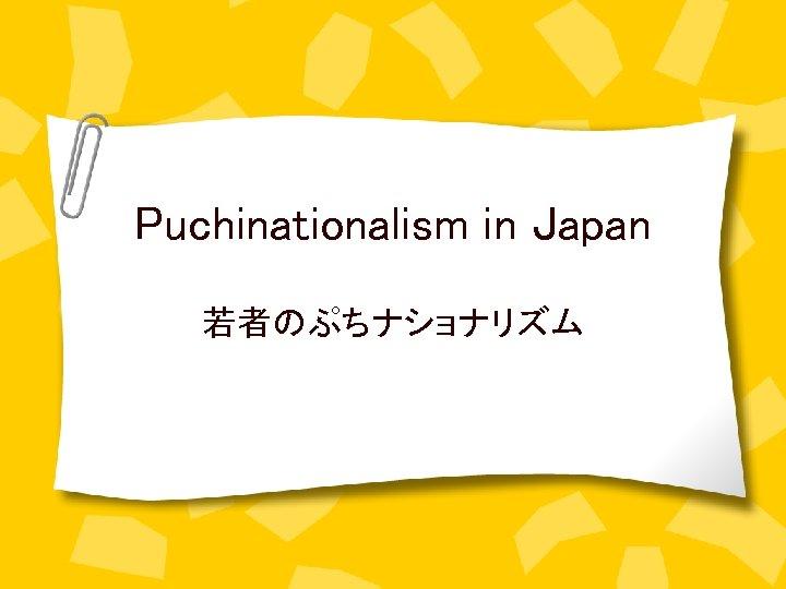 Puchinationalism in Japan 若者のぷちナショナリズム