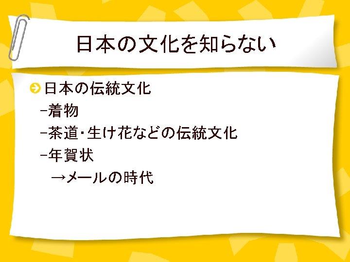 日本の文化を知らない 日本の伝統文化    -着物  -茶道・生け花などの伝統文化  -年賀状   →メールの時代