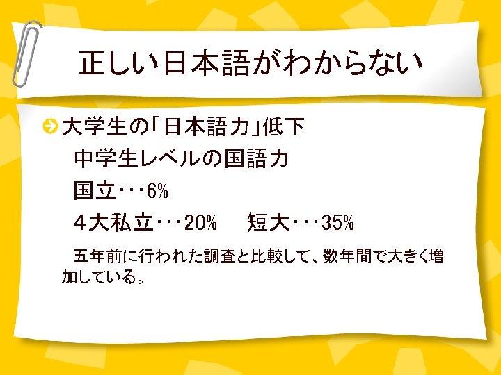 正しい日本語がわからない 大学生の「日本語力」低下   中学生レベルの国語力   国立・・・ 6%   4大私立・・・ 20%  短大・・・ 35%   五年前に行われた調査と比較して、数年間で大きく増 加している。