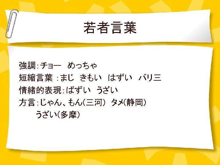 若者言葉 強調:チョー めっちゃ  短縮言葉 :まじ きもい はずい バリ三 情緒的表現:ばずい うざい 方言:じゃん、もん(三河) タメ(静岡)    うざい(多摩)