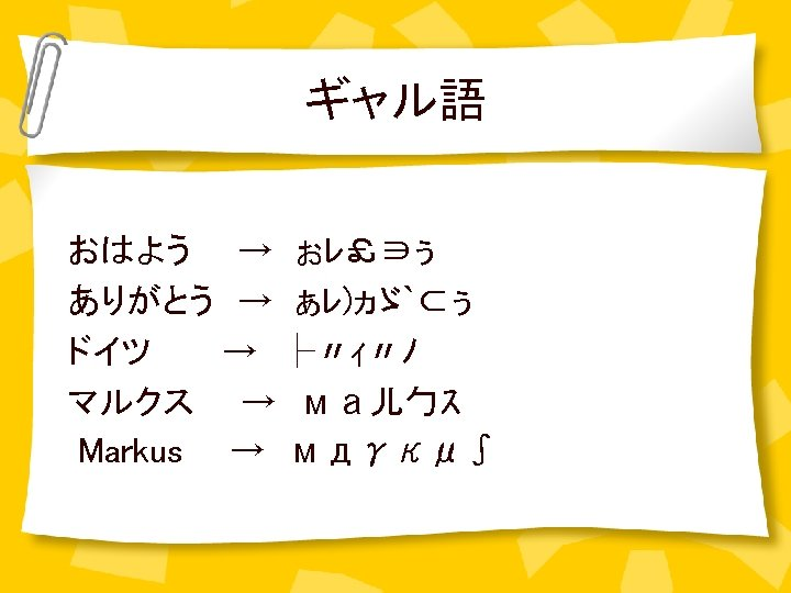 ギャル語 おはよう  → ぉレ£∋ぅ ありがとう → ぁレ)ヵゞ`⊂ぅ ドイツ   → ├〃ィ〃ノ マルクス  → ма儿勹ス Markus  → мдγκμ∫