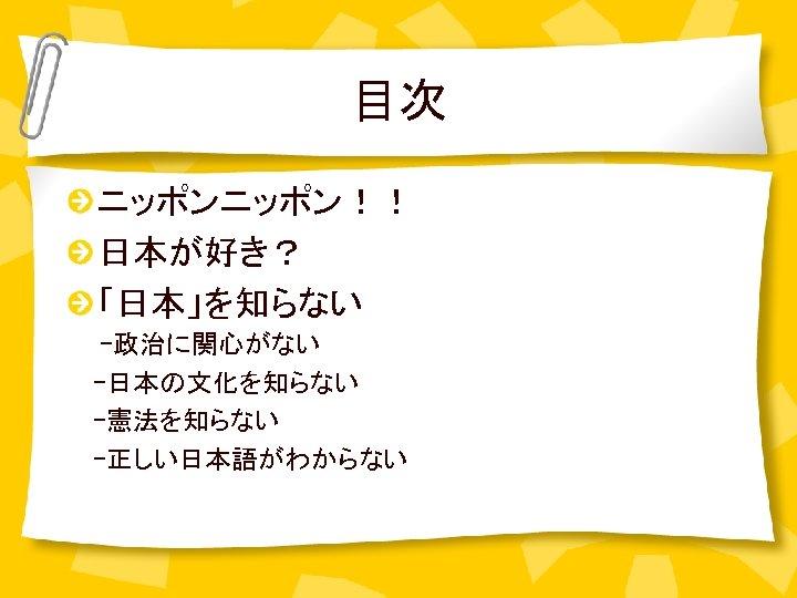 目次 ニッポン!! 日本が好き? 「日本」を知らない -政治に関心がない   -日本の文化を知らない   -憲法を知らない   -正しい日本語がわからない