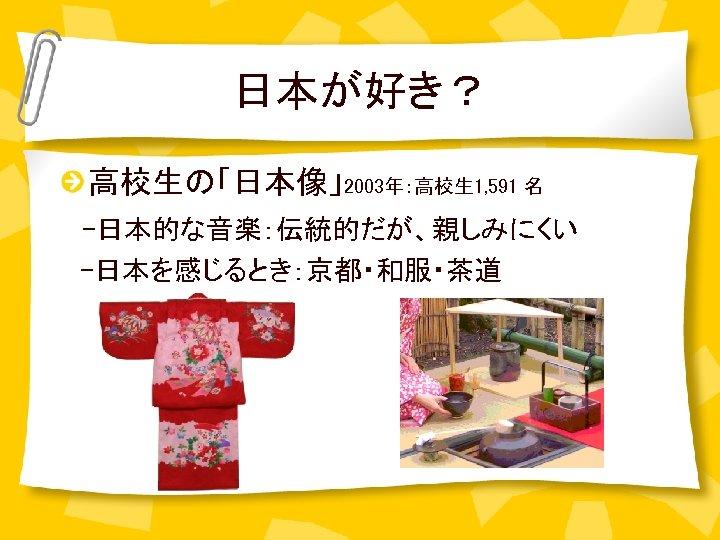 日本が好き? 高校生の「日本像」2003年:高校生 1, 591 名  -日本的な音楽:伝統的だが、親しみにくい  -日本を感じるとき:京都・和服・茶道