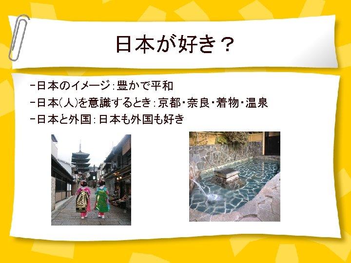 日本が好き? -日本のイメージ:豊かで平和 -日本(人)を意識するとき:京都・奈良・着物・温泉 -日本と外国:日本も外国も好き