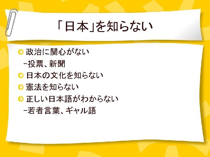 「日本」を知らない 政治に関心がない  -投票、新聞 日本の文化を知らない 憲法を知らない 正しい日本語がわからない  -若者言葉、ギャル語