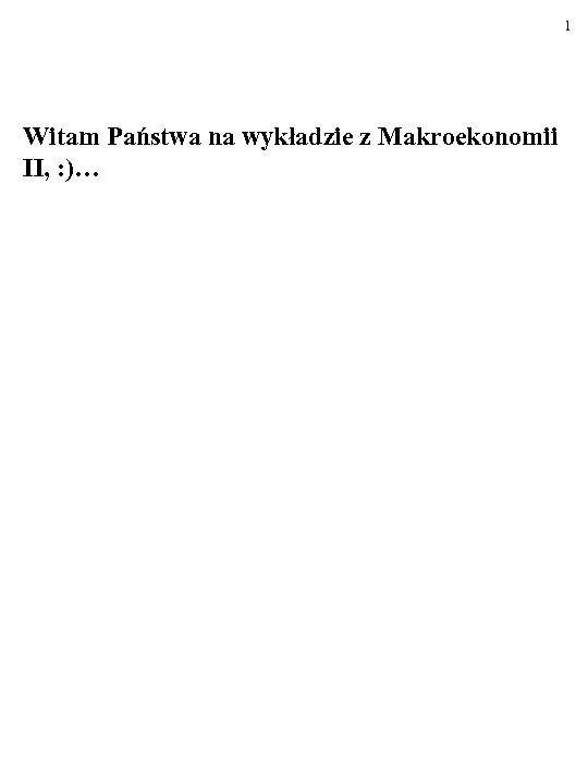 1 Witam Państwa na wykładzie z Makroekonomii II, : )…