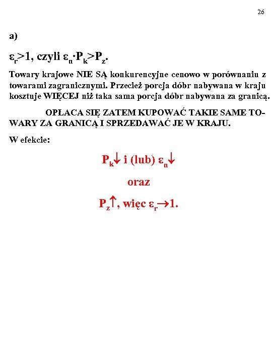 26 a) εr>1, czyli εn∙Pk>Pz. Towary krajowe NIE SĄ konkurencyjne cenowo w porównaniu z