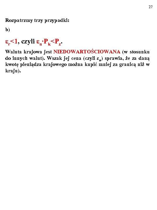 27 Rozpatrzmy trzy przypadki: b) εr<1, czyli εn∙Pk<Pz. Waluta krajowa jest NIEDOWARTOŚCIOWANA (w stosunku