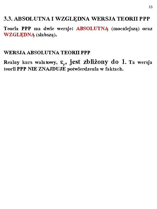 33 3. 3. ABSOLUTNA I WZGLĘDNA WERSJA TEORII PPP Teoria PPP ma dwie wersje: