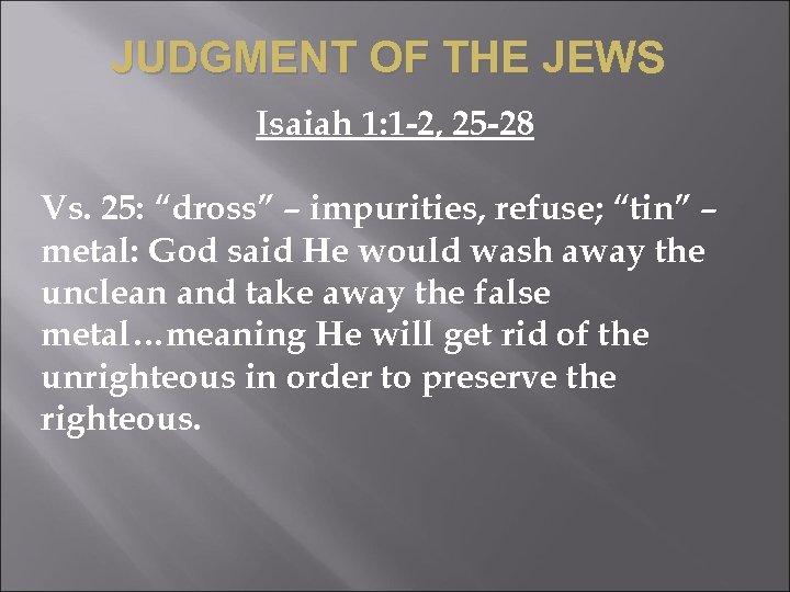 "JUDGMENT OF THE JEWS Isaiah 1: 1 -2, 25 -28 Vs. 25: ""dross"" –"