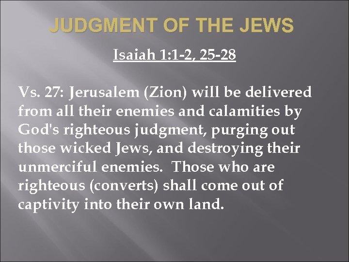 JUDGMENT OF THE JEWS Isaiah 1: 1 -2, 25 -28 Vs. 27: Jerusalem (Zion)