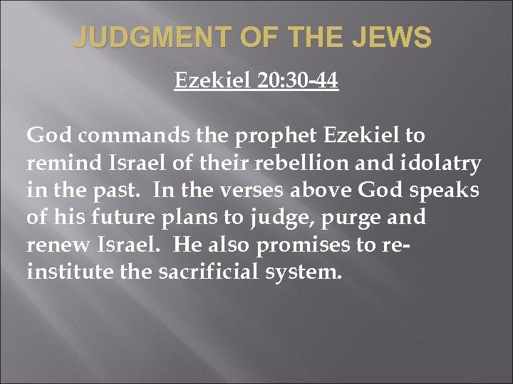 JUDGMENT OF THE JEWS Ezekiel 20: 30 -44 God commands the prophet Ezekiel to