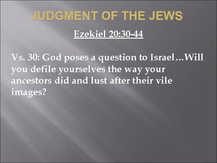 JUDGMENT OF THE JEWS Ezekiel 20: 30 -44 Vs. 30: God poses a question
