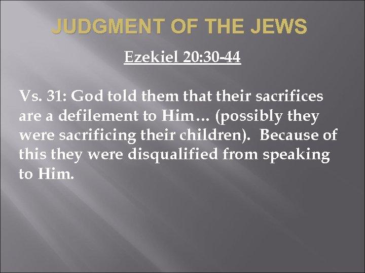 JUDGMENT OF THE JEWS Ezekiel 20: 30 -44 Vs. 31: God told them that