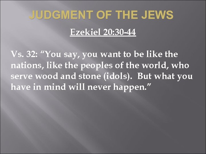 "JUDGMENT OF THE JEWS Ezekiel 20: 30 -44 Vs. 32: ""You say, you want"