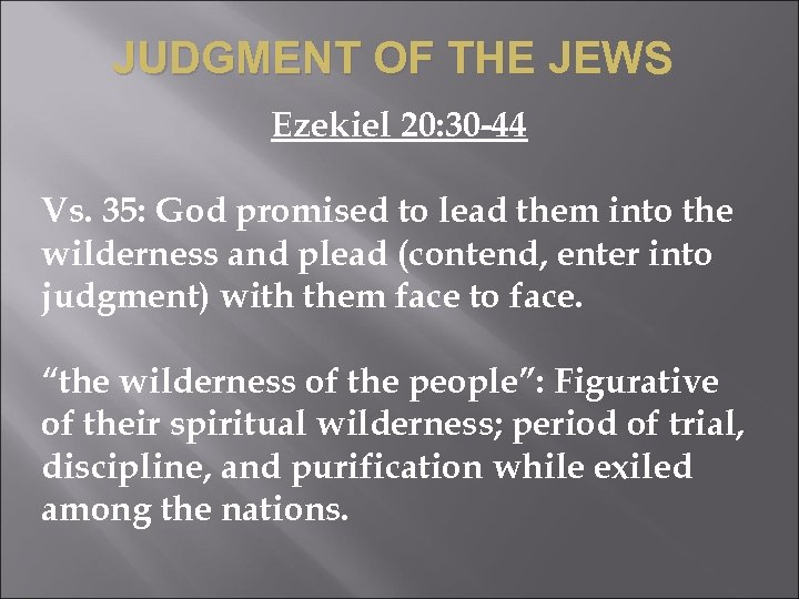JUDGMENT OF THE JEWS Ezekiel 20: 30 -44 Vs. 35: God promised to lead