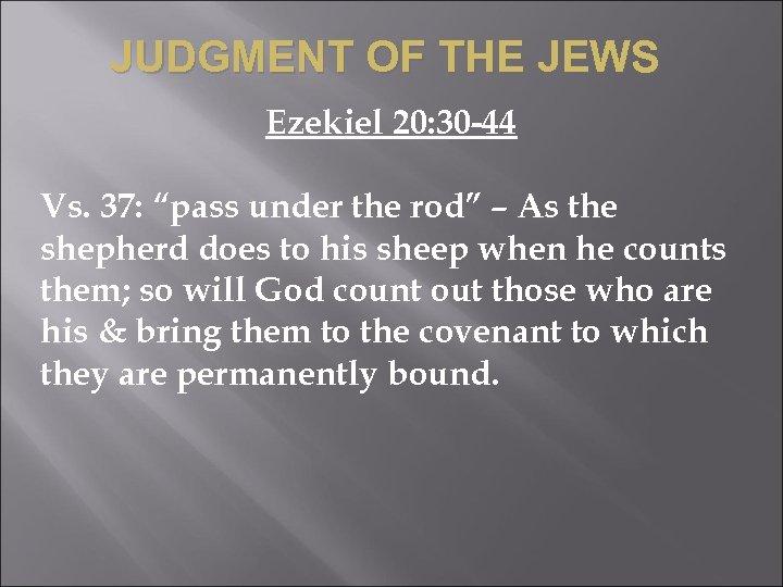 "JUDGMENT OF THE JEWS Ezekiel 20: 30 -44 Vs. 37: ""pass under the rod"""