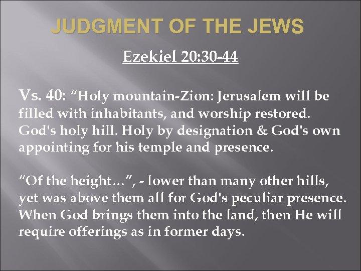 "JUDGMENT OF THE JEWS Ezekiel 20: 30 -44 Vs. 40: ""Holy mountain-Zion: Jerusalem will"