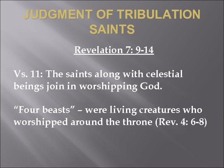 JUDGMENT OF TRIBULATION SAINTS Revelation 7: 9 -14 Vs. 11: The saints along with