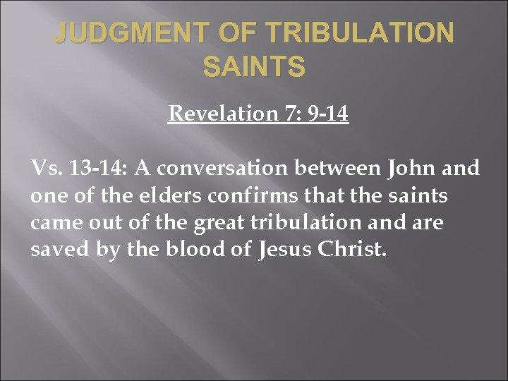 JUDGMENT OF TRIBULATION SAINTS Revelation 7: 9 -14 Vs. 13 -14: A conversation between