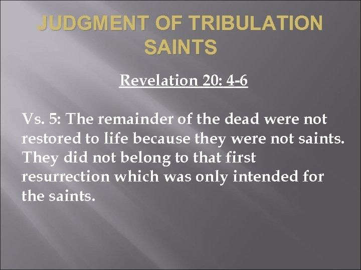 JUDGMENT OF TRIBULATION SAINTS Revelation 20: 4 -6 Vs. 5: The remainder of the