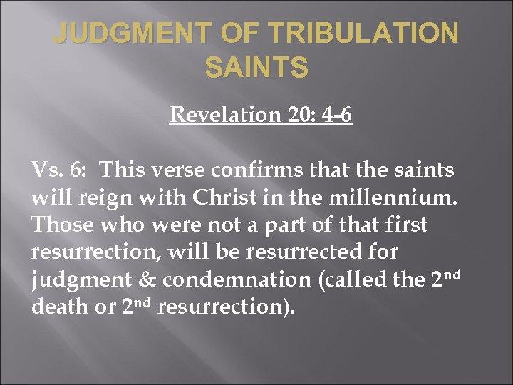 JUDGMENT OF TRIBULATION SAINTS Revelation 20: 4 -6 Vs. 6: This verse confirms that