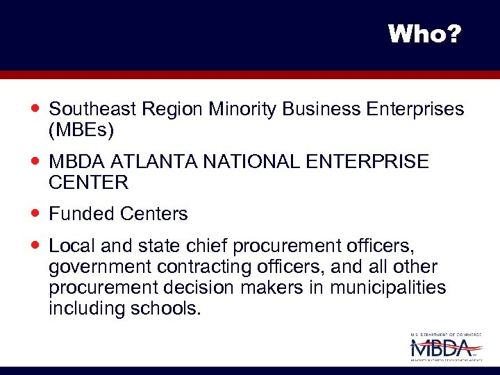 Who? Southeast Region Minority Business Enterprises (MBEs) MBDA ATLANTA NATIONAL ENTERPRISE CENTER Funded Centers