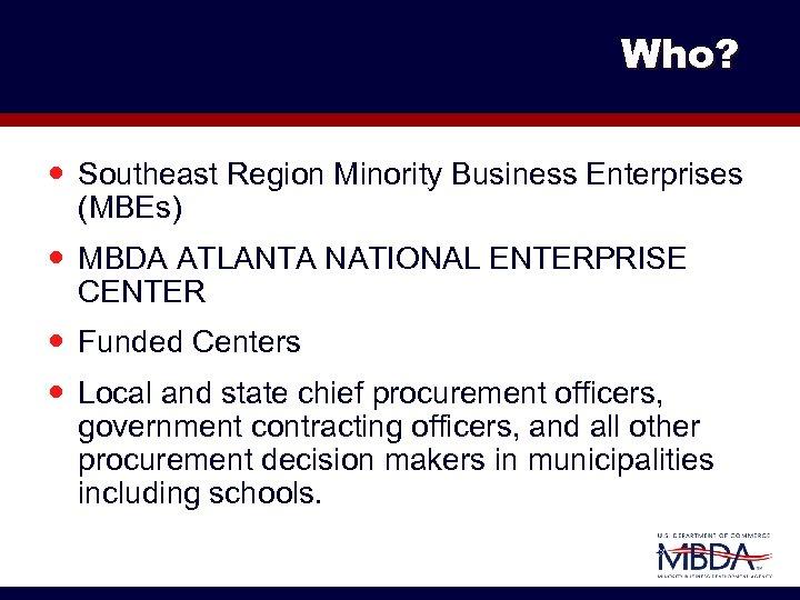 Who? Southeast Region Minority Business Enterprises (MBEs) MBDA ATLANTA NATIONAL ENTERPRISE CENTER Funded Centers