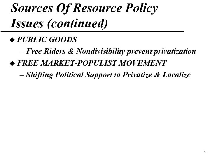 Sources Of Resource Policy Issues (continued) u PUBLIC GOODS – Free Riders & Nondivisibility
