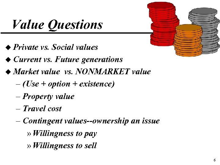 Value Questions u Private vs. Social values u Current vs. Future generations u Market