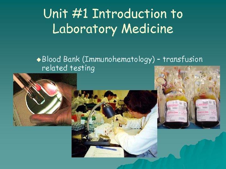Unit #1 Introduction to Laboratory Medicine u Blood Bank (Immunohematology) – transfusion related testing