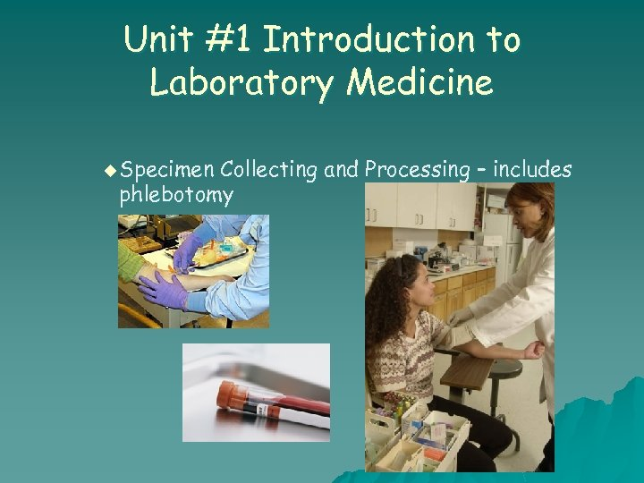 Unit #1 Introduction to Laboratory Medicine u Specimen Collecting and Processing – includes phlebotomy