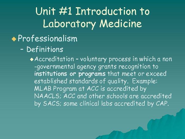 Unit #1 Introduction to Laboratory Medicine u Professionalism – Definitions u Accreditation – voluntary