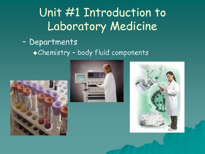 Unit #1 Introduction to Laboratory Medicine – Departments u Chemistry – body fluid components