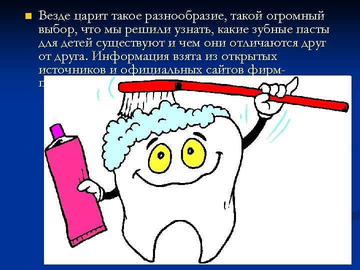 n Везде царит такое разнообразие, такой огромный выбор, что мы решили узнать, какие зубные