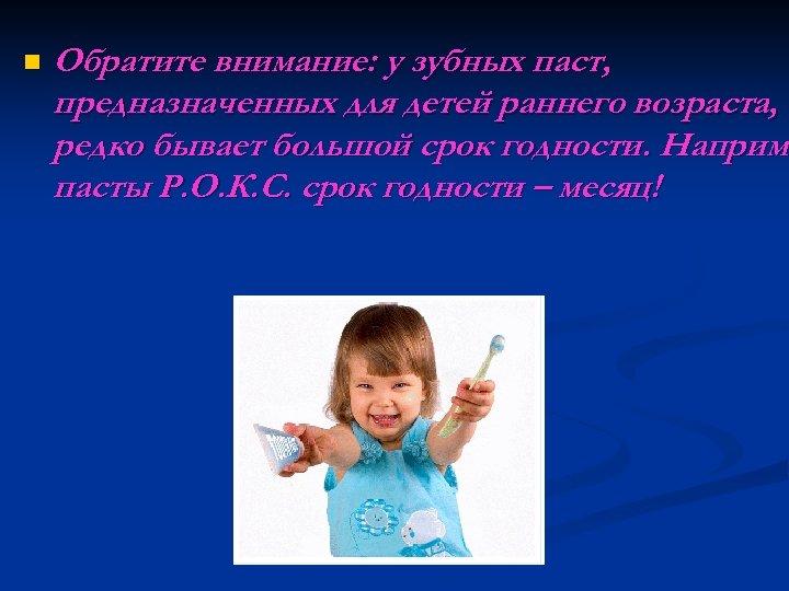 n Обратите внимание: у зубных паст, предназначенных для детей раннего возраста, редко бывает большой