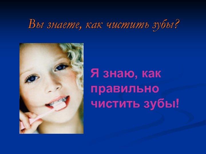 Вы знаете, как чистить зубы? Я знаю, как правильно чистить зубы!