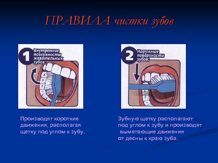 ПРАВИЛА чистки зубов Производят короткие движения, располагая щетку под углом к зубу. Зубную щетку