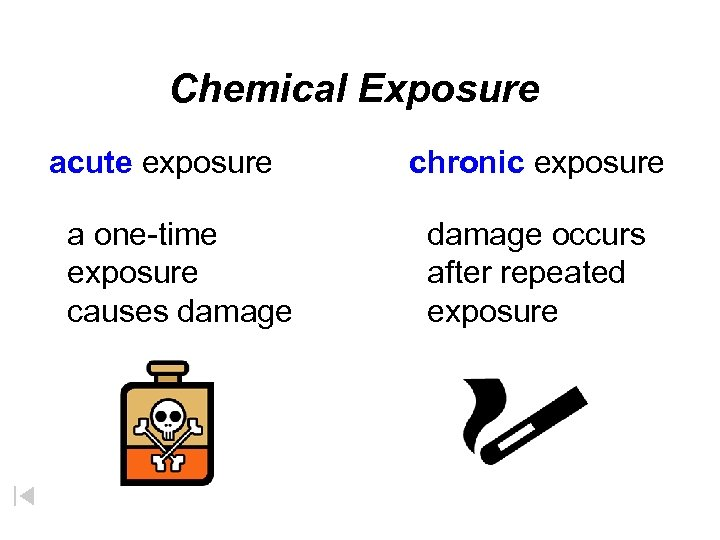 Chemical Exposure acute exposure a one-time exposure causes damage chronic exposure damage occurs after