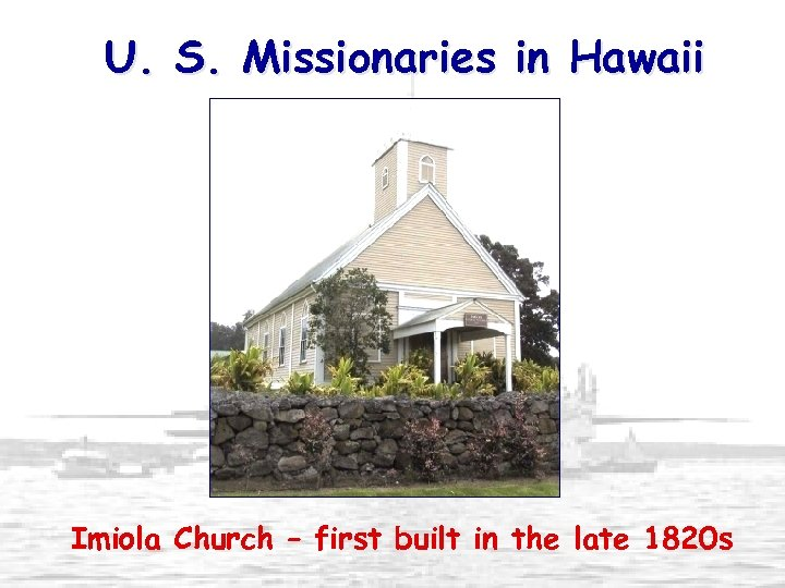 U. S. Missionaries in Hawaii Imiola Church – first built in the late 1820