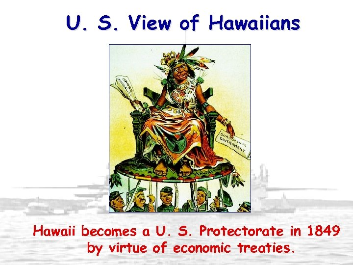 U. S. View of Hawaiians Hawaii becomes a U. S. Protectorate in 1849 by