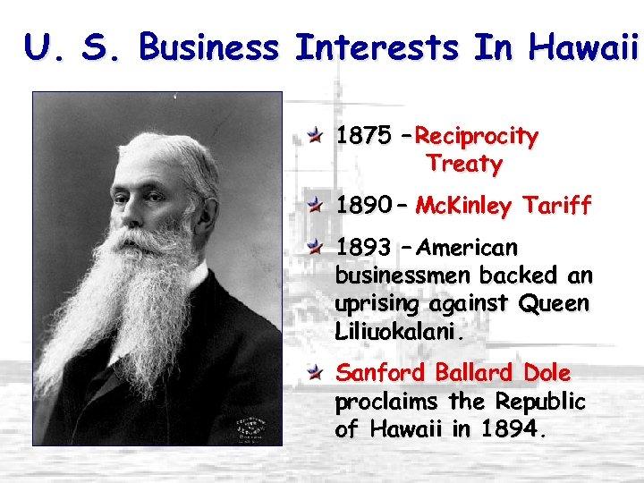 U. S. Business Interests In Hawaii 1875 – Reciprocity Treaty 1890 – Mc. Kinley