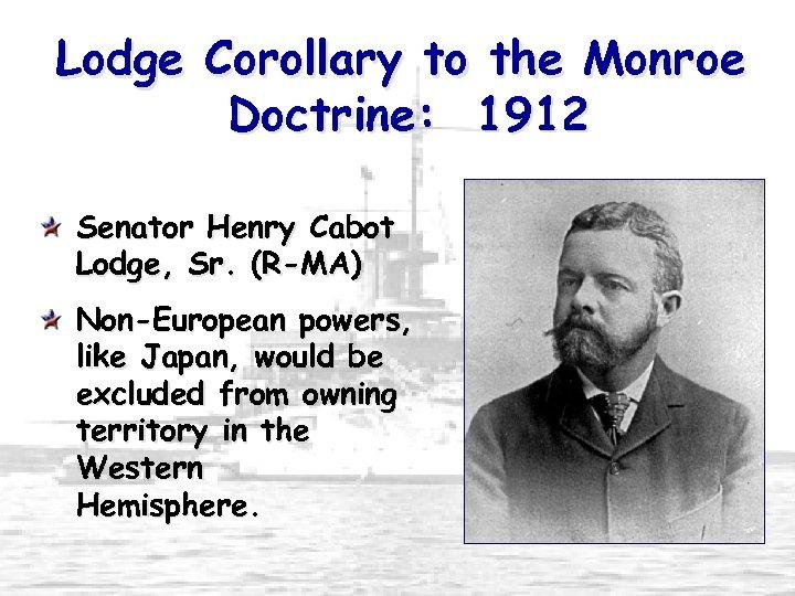 Lodge Corollary to the Monroe Doctrine: 1912 Senator Henry Cabot Lodge, Sr. (R-MA) Non-European