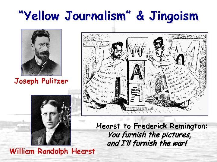 """Yellow Journalism"" & Jingoism Joseph Pulitzer Hearst to Frederick Remington: William Randolph Hearst You"