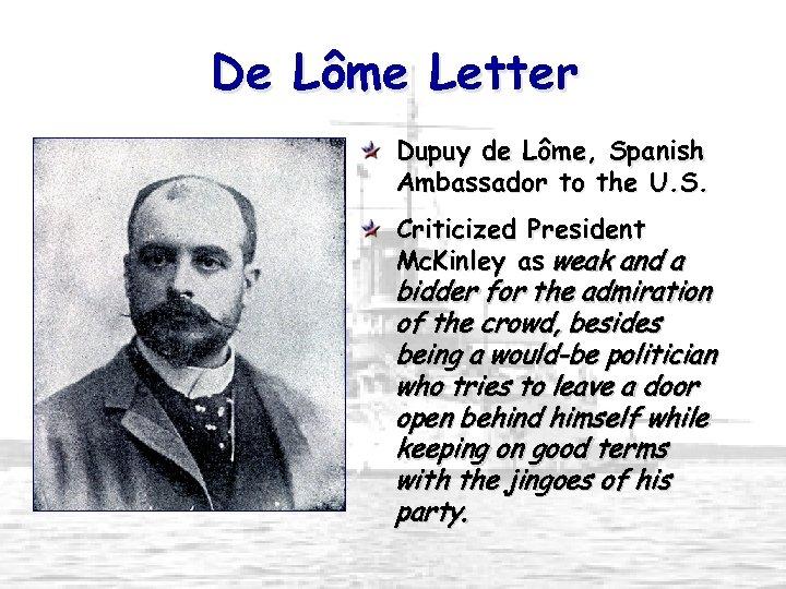 De Lôme Letter Dupuy de Lôme, Spanish Ambassador to the U. S. Criticized President