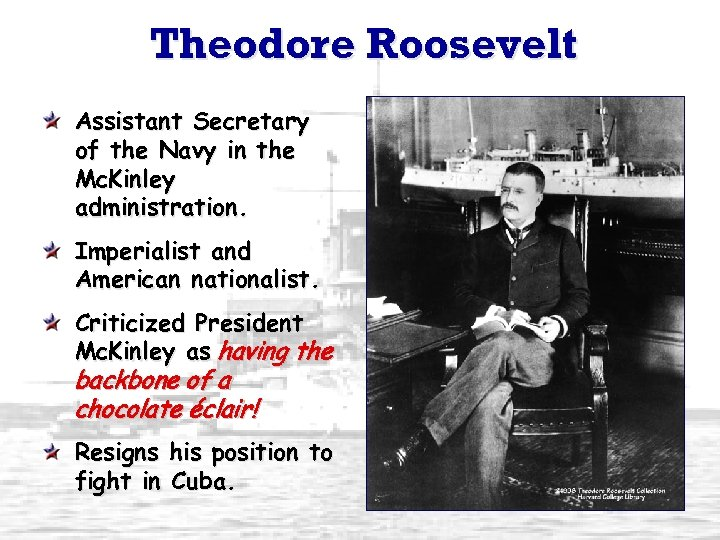 Theodore Roosevelt Assistant Secretary of the Navy in the Mc. Kinley administration. Imperialist and