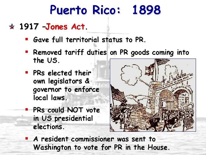 Puerto Rico: 1898 1917 –Jones Act. § Gave full territorial status to PR. §