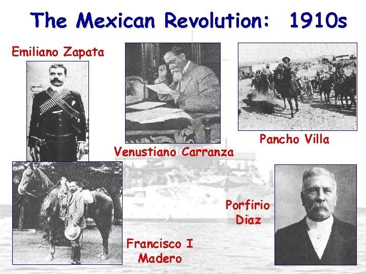 The Mexican Revolution: 1910 s Emiliano Zapata Venustiano Carranza Pancho Villa Porfirio Diaz Francisco