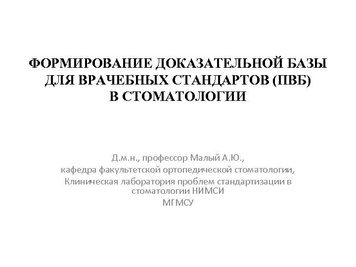 ФОРМИРОВАНИЕ ДОКАЗАТЕЛЬНОЙ БАЗЫ ДЛЯ ВРАЧЕБНЫХ СТАНДАРТОВ (ПВБ) В СТОМАТОЛОГИИ Д. м. н. , профессор