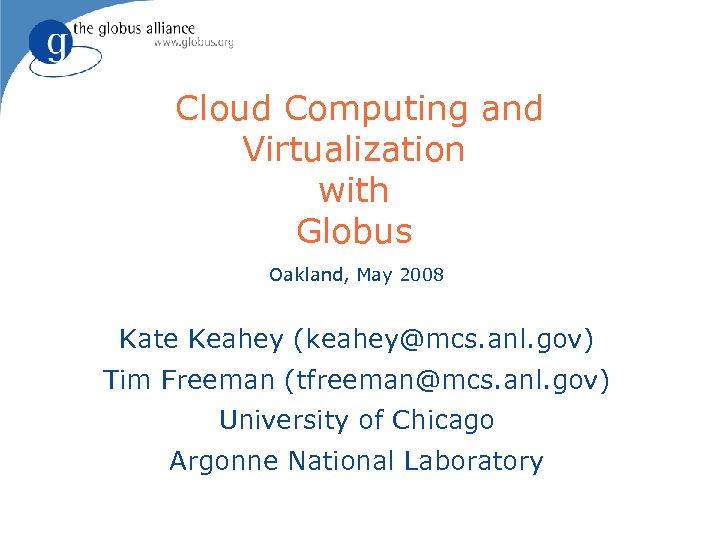 Cloud Computing and Virtualization with Globus Oakland, May 2008 Kate Keahey (keahey@mcs. anl. gov)
